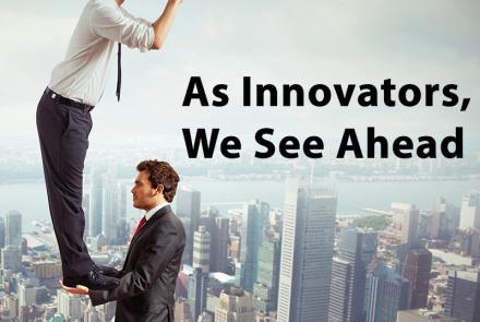 As innovators, we see ahead